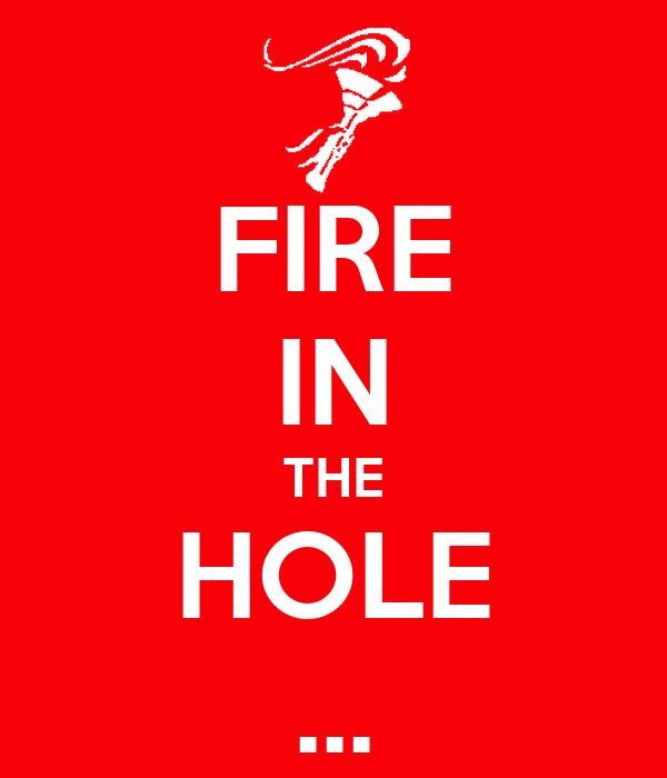 FIRE IN THE HOLE ...