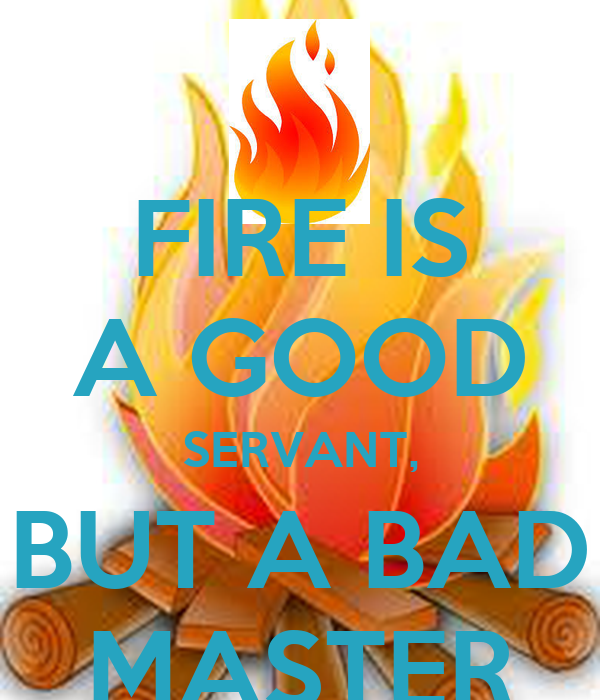 electricity a good servent but a bad master Fire is a good servant but a bad master at camp, we learned how to build and extinguish fires safely, since fire is a good servant but a bad master see also: bad , but , fire , good , master.