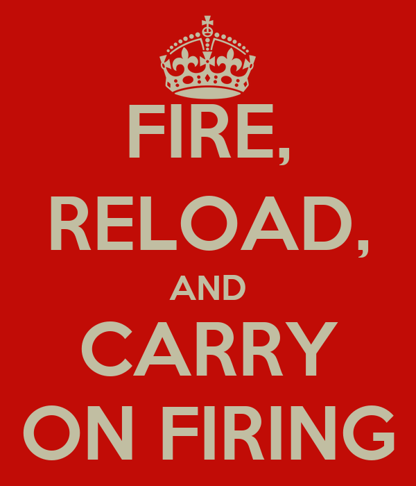 FIRE, RELOAD, AND CARRY ON FIRING