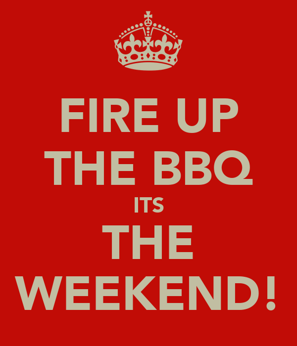 FIRE UP THE BBQ ITS THE WEEKEND!
