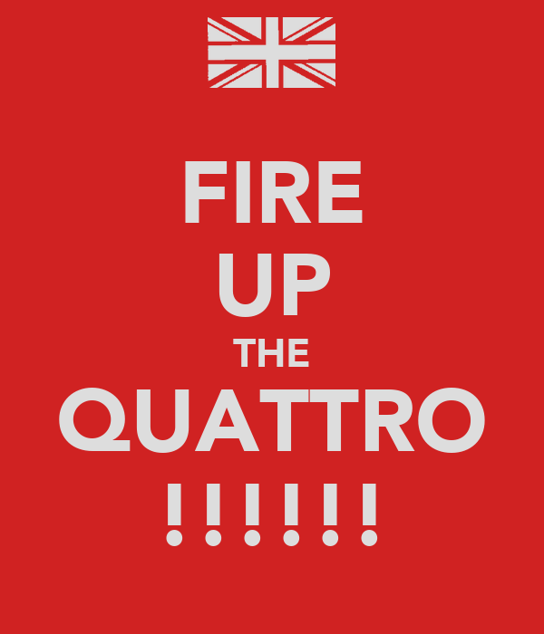 FIRE UP THE QUATTRO !!!!!!