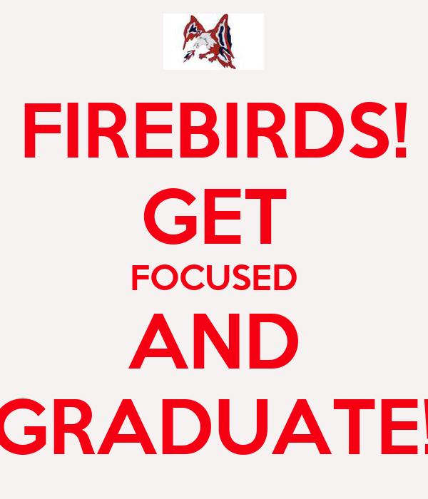 FIREBIRDS! GET FOCUSED AND GRADUATE!