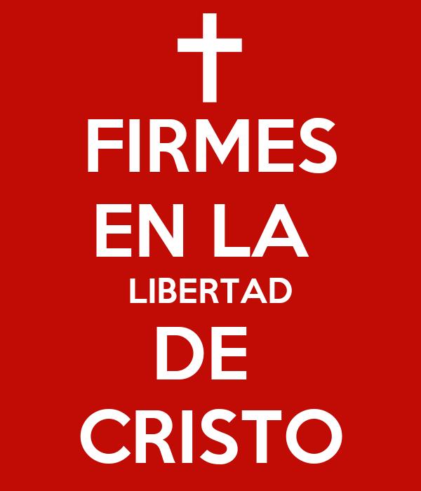 FIRMES EN LA  LIBERTAD DE  CRISTO