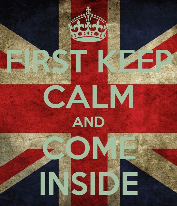 FIRST KEEP CALM AND COME INSIDE