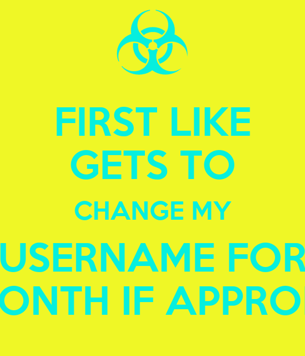 FIRST LIKE GETS TO CHANGE MY USERNAME FOR ONE MONTH IF APPROPRIATE