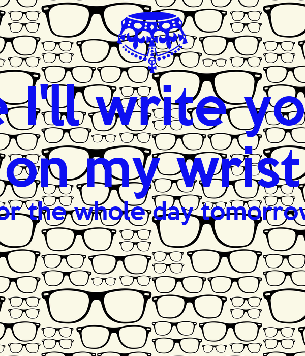 First Like Ill Write Your Name On My Wrist For The Whole Day Tomorrow