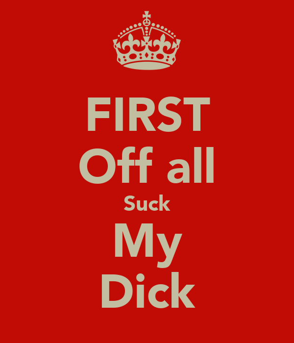FIRST Off all Suck My Dick