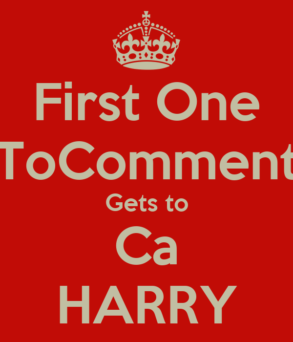 First One ToComment Gets to Ca HARRY