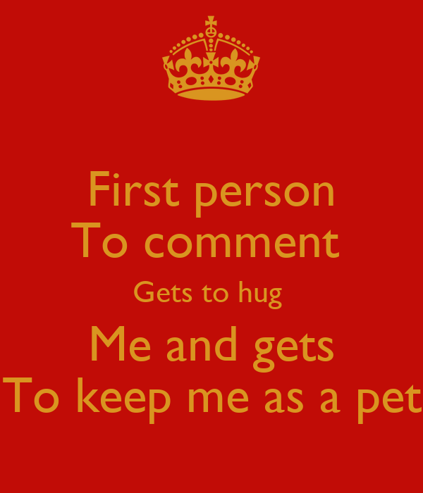 First person To comment  Gets to hug  Me and gets To keep me as a pet