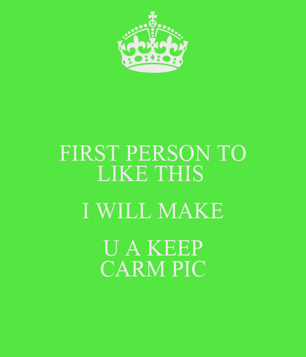FIRST PERSON TO LIKE THIS  I WILL MAKE U A KEEP CARM PIC