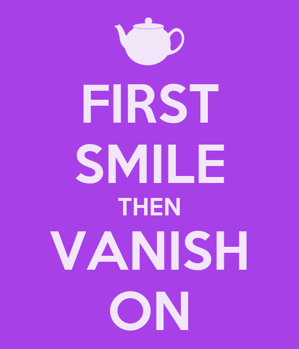 FIRST SMILE THEN VANISH ON