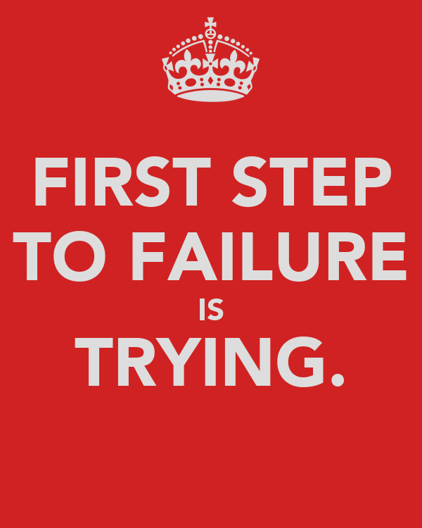 FIRST STEP TO FAILURE IS TRYING.