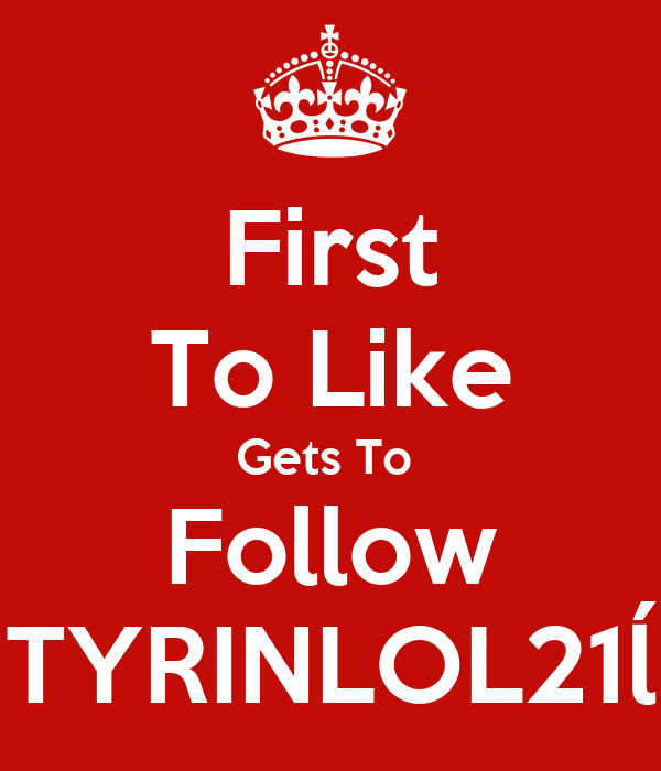First To Like Gets To  Follow TYRINLOL21ĺ