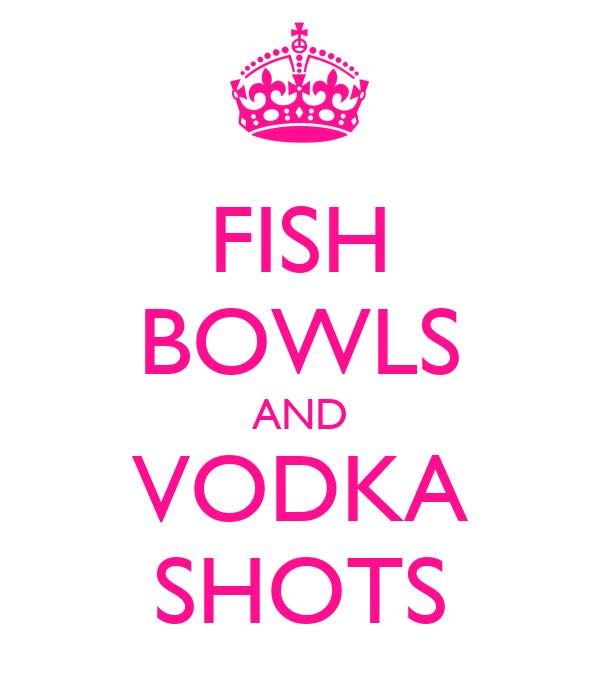 FISH BOWLS AND VODKA SHOTS