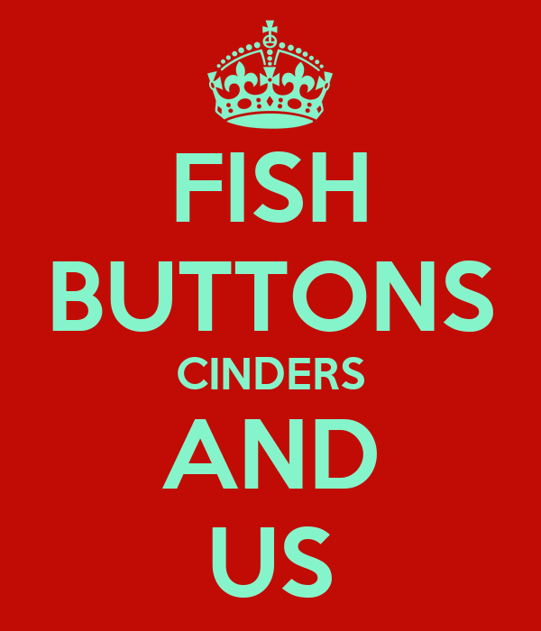 FISH BUTTONS CINDERS AND US