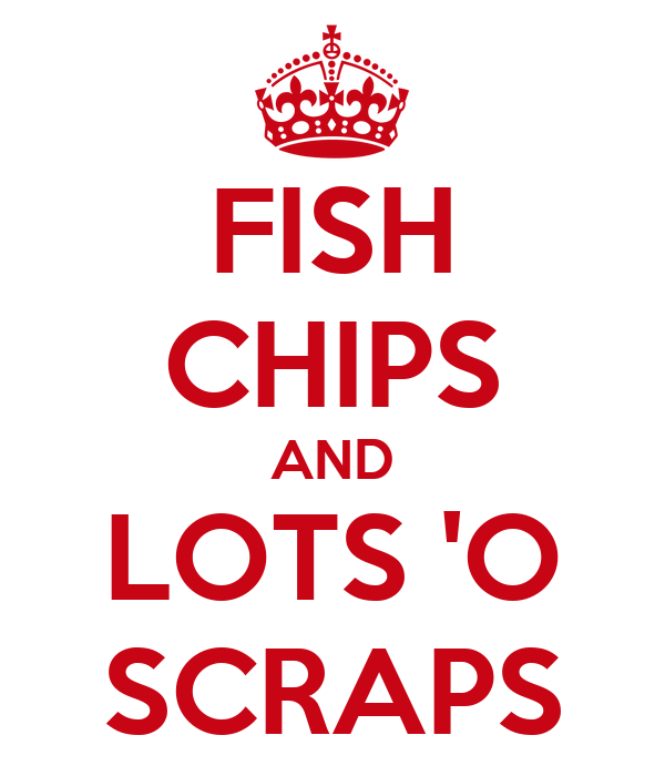 FISH CHIPS AND LOTS 'O SCRAPS