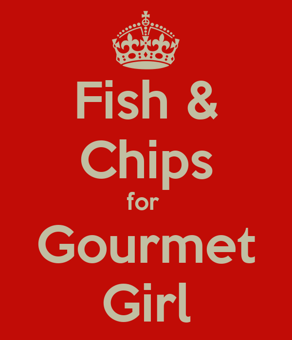 Fish & Chips for  Gourmet Girl