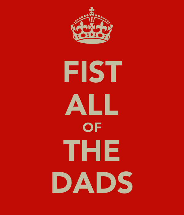 FIST ALL OF THE DADS