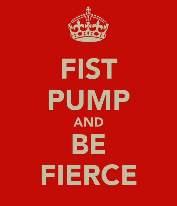 FIST PUMP AND BE FIERCE