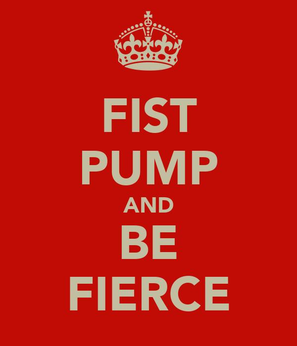 FIST PUMP AND BE FIERCE