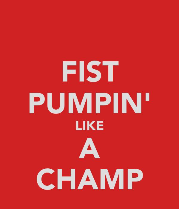FIST PUMPIN' LIKE A CHAMP