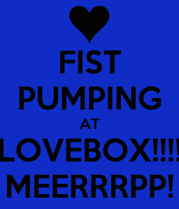 FIST PUMPING AT LOVEBOX!!!! MEERRRPP!