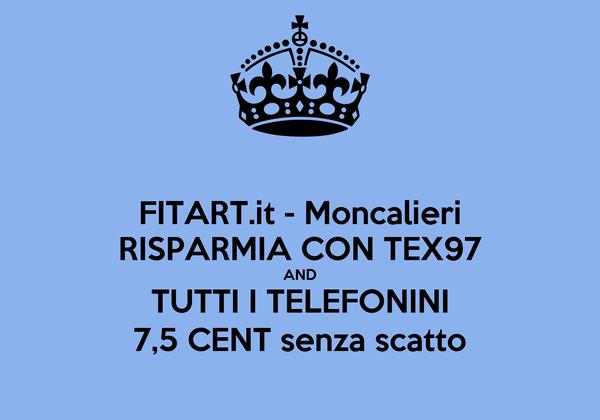 FITART.it - Moncalieri RISPARMIA CON TEX97 AND TUTTI I TELEFONINI 7,5 CENT senza scatto
