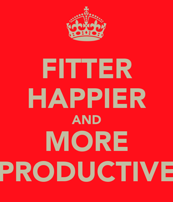 FITTER HAPPIER AND MORE PRODUCTIVE