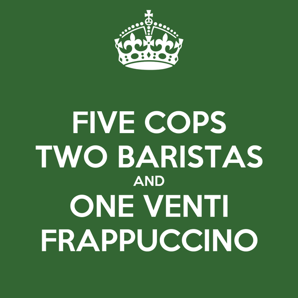 FIVE COPS TWO BARISTAS AND ONE VENTI FRAPPUCCINO