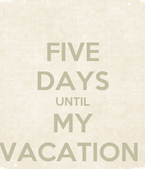 FIVE DAYS UNTIL MY VACATION