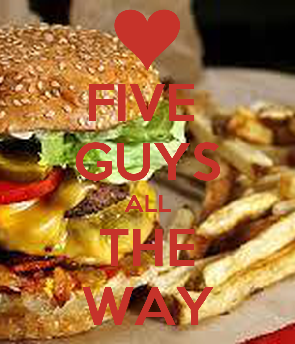 FIVE  GUYS ALL THE WAY
