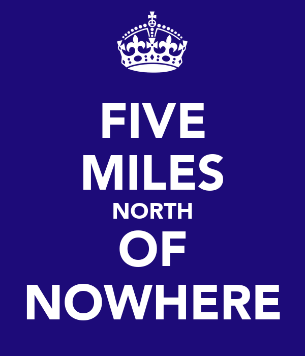 FIVE MILES NORTH OF NOWHERE