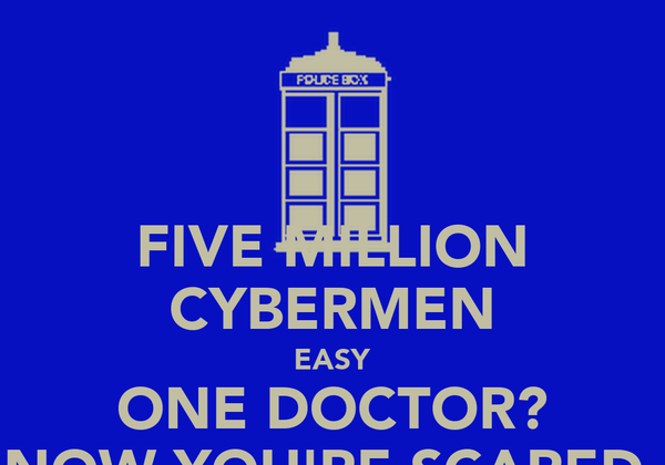 FIVE MILLION CYBERMEN EASY ONE DOCTOR? NOW YOU'RE SCARED.
