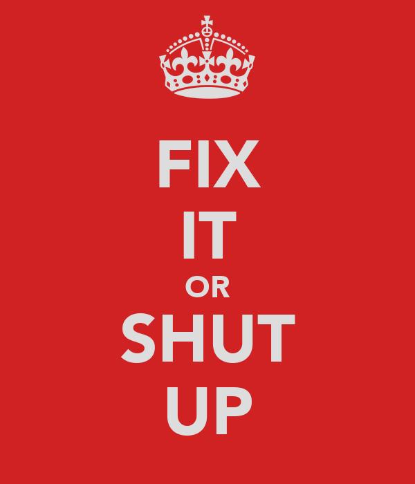 FIX IT OR SHUT UP