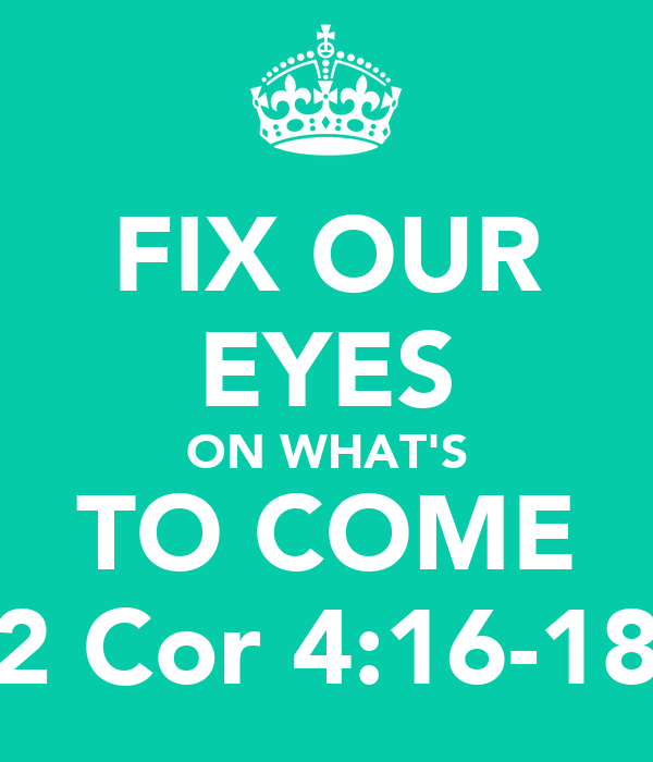 FIX OUR EYES ON WHAT'S TO COME 2 Cor 4:16-18
