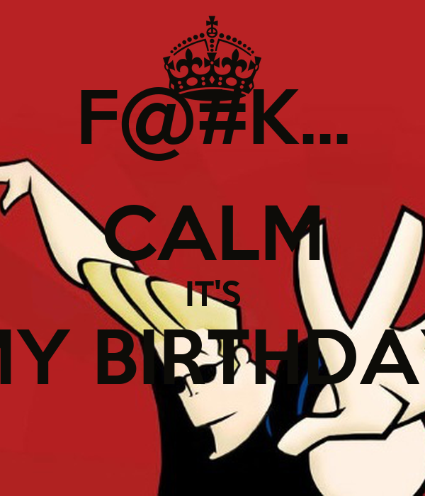 F@#K... CALM IT'S MY BIRTHDAY