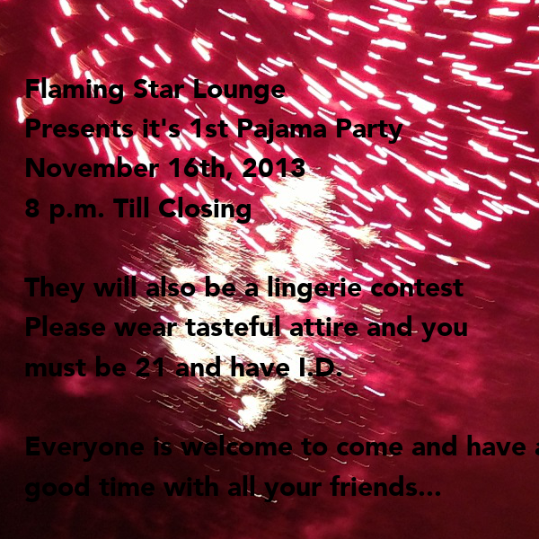 Flaming Star Lounge  Presents it's 1st Pajama Party November 16th, 2013 8 p.m. Till Closing  They will also be a lingerie contest Please wear tasteful attire and you  must be 21 and have I.D.  Everyone