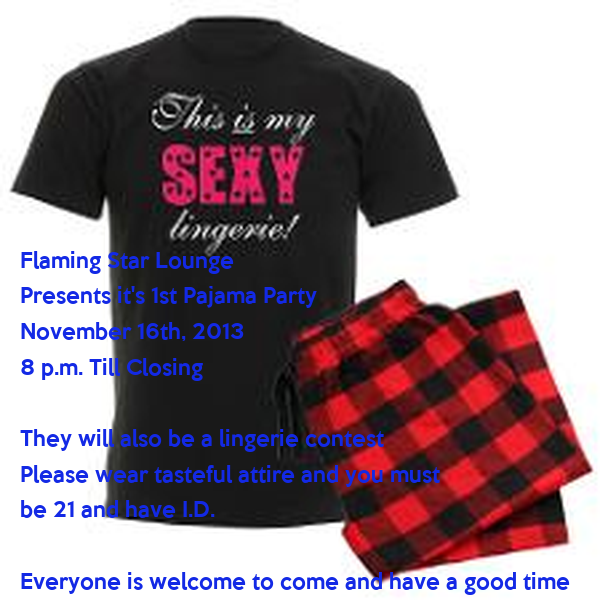 Flaming Star Lounge  Presents it's 1st Pajama Party November 16th, 2013 8 p.m. Till Closing  They will also be a lingerie contest Please wear tasteful attire and you must be 21 and have I.D.  Everyone is