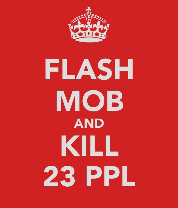 FLASH MOB AND KILL 23 PPL