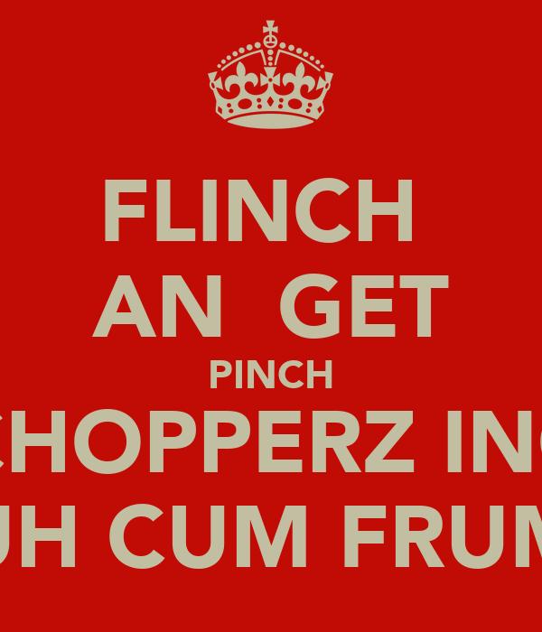 FLINCH  AN  GET PINCH CHOPPERZ INC UH CUM FRUM