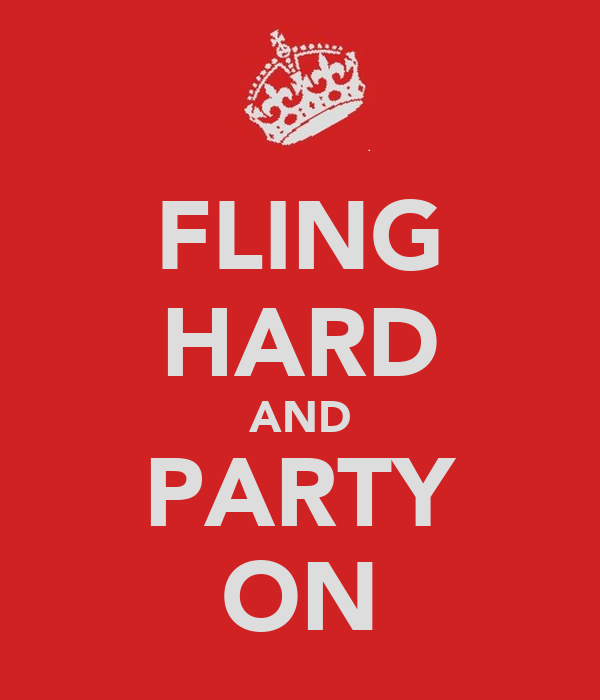 FLING HARD AND PARTY ON