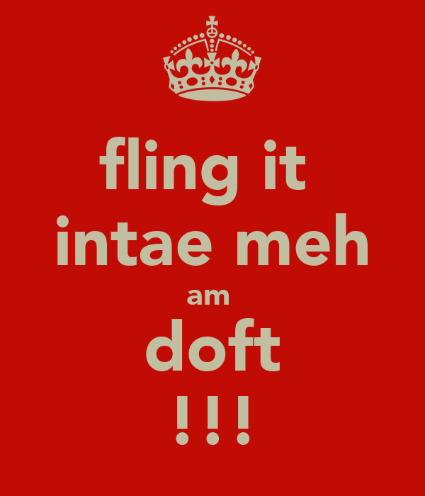 fling it  intae meh am  doft !!!