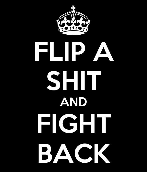 FLIP A SHIT AND FIGHT BACK
