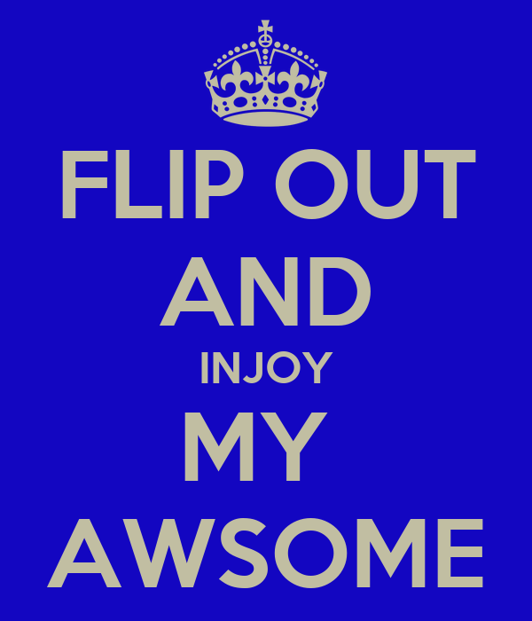 FLIP OUT AND INJOY MY  AWSOME