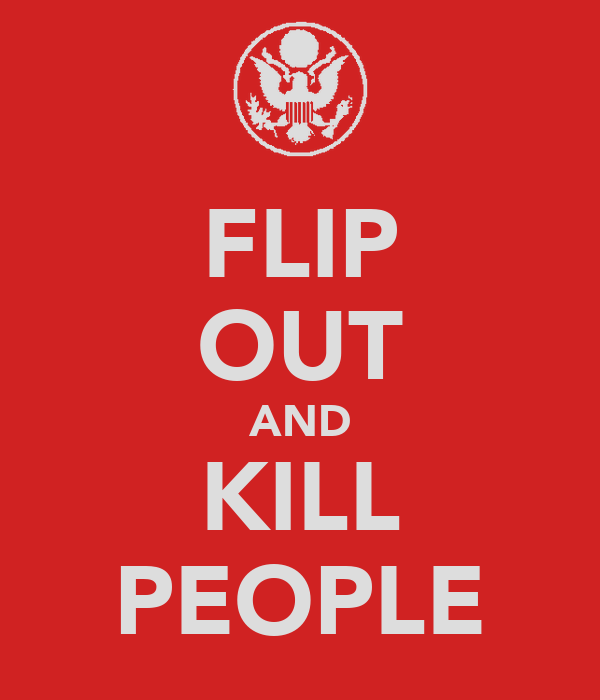 FLIP OUT AND KILL PEOPLE