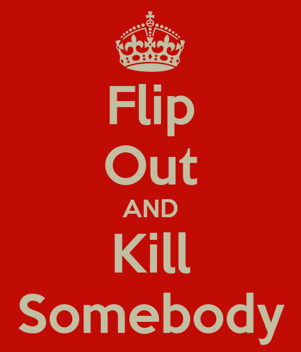 Flip Out AND Kill Somebody