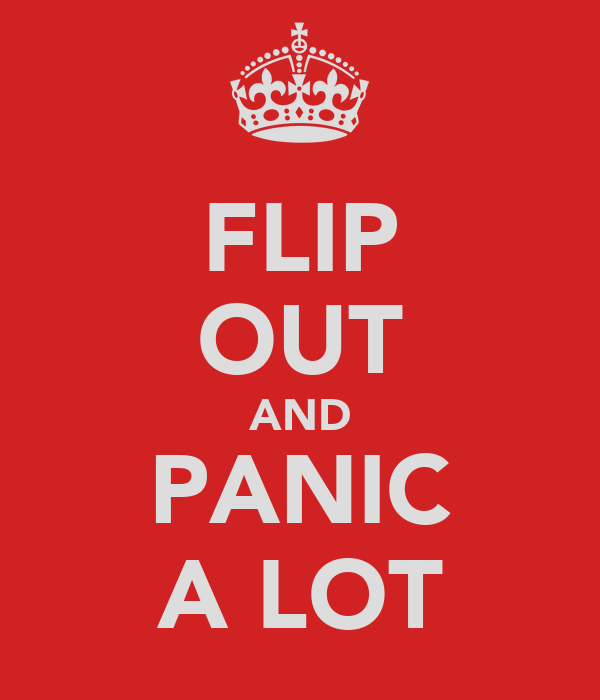 FLIP OUT AND PANIC A LOT