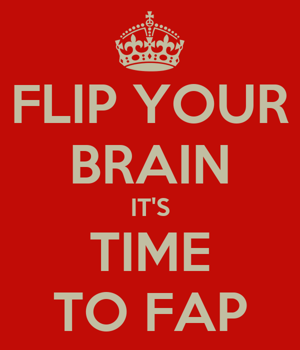 FLIP YOUR BRAIN IT'S TIME TO FAP