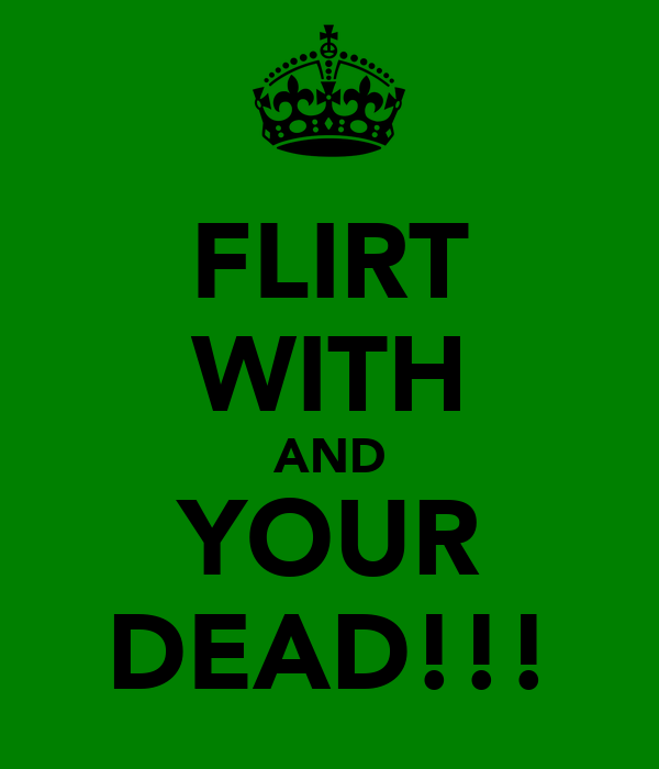 FLIRT WITH AND YOUR DEAD!!!