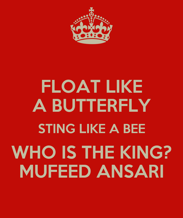 FLOAT LIKE A BUTTERFLY STING LIKE A BEE WHO IS THE KING? MUFEED ANSARI